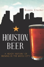 Houston Beer - A Heady History of Brewing in the Bayou City ebook by Ronnie Crocker
