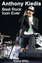 Anthony Kiedis: Best Rock Icon Ever ebook by Steve Miller