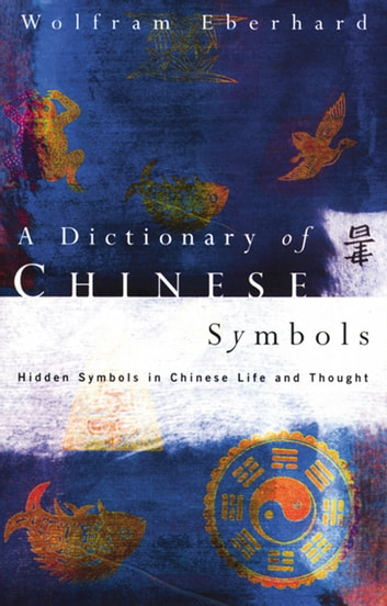 Dictionary of Chinese Symbols - Hidden Symbols in Chinese Life and Thought ebook by Wolfram Eberhard
