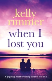 When I Lost You - A gripping, heart breaking novel of lost love ebook by Kelly Rimmer