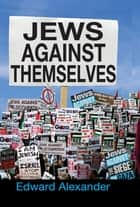Jews Against Themselves ebook by Edward Alexander