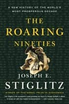 The Roaring Nineties: A New History of the World's Most Prosperous Decade eBook by Joseph E. Stiglitz