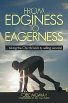 From Edginess to Eagerness - ...taking the Church back to willing service! ebook by Tobe Momah
