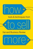 How to Sell More - Tools and Techniques from Harvard Business Review ebook by Harvard Business Review