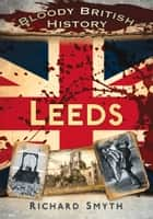 Bloody British History: Leeds ebook by Richard Smyth