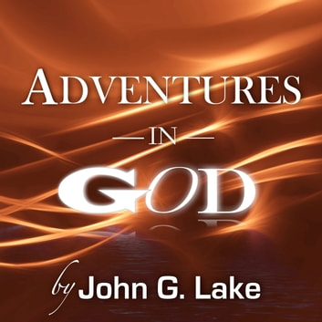 Adventures in God audiobook by John G. Lake