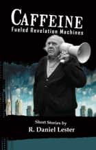 Caffeine Fueled Revelation Machines ebook by R. Daniel Lester