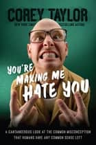 You're Making Me Hate You - A Cantankerous Look at the Common Misconception That Humans Have Any Common Sense Left ebook de Corey Taylor