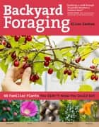 Backyard Foraging - 65 Familiar Plants You Didn't Know You Could Eat ebook by Ellen Zachos