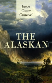 THE ALASKAN - Western Classic - A Gripping Tale of Forbidden Love, Attempted Murder and Gun-Fight in the Captivating Wilderness of Alaska ebook by James Oliver Curwood