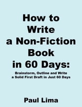 How to Write a Non-fiction Book in 60 Days - Brainstorm, Outline and Write a Solid First Draft in Just 60 Days ebook by Paul Lima