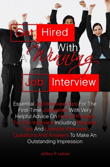Get Hired With A Winning Job Interview - Essential Job Interview Tips For The First-Time Jobseeker With Very Helpful Advice On How To Prepare For The Interview Including Resume Tips And Example Interview Questions And Answers To Help You Make An Outstanding Impression ebook by Jeffery R. Lebow