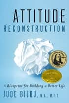 Attitude Reconstruction: A Blueprint for Building a Better Life ebook by Jude Bijou