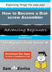 How to Become a Dial-screw Assembler - How to Become a Dial-screw Assembler ebook by Dani Winfield