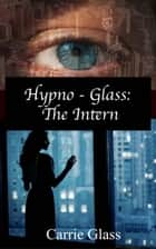 Hypno Glass: The Intern - Hypno-Glass, #4 ebook by Carrie Glass