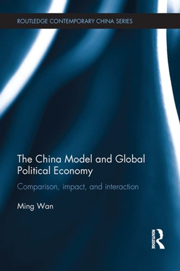 The China Model and Global Political Economy - Comparison, Impact, and Interaction ebook by Ming Wan
