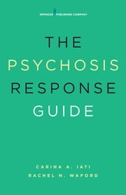 The Psychosis Response Guide - How to Help Young People in Psychiatric Crises ebook by Carina A. Iati, PsyD,Rachel N. Waford, PhD