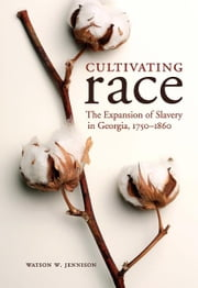Cultivating Race - The Expansion of Slavery in Georgia, 1750-1860 ebook by Watson W. Jennison