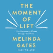 The Moment of Lift - How Empowering Women Changes the World audiobook by Melinda Gates