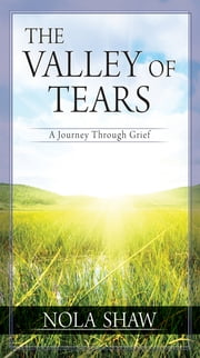 The Valley of Tears (eBook) - A Journey Through Grief ebook by Nola Shaw
