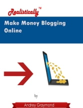 Make Money Blogging Online: Realistically ebook by Andrey Graymond