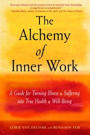 The Alchemy of Inner Work - A Guide for Turning Illness and Suffering Into True Health and Well-Being ebook by Lorie Eve Dechar, Benjamin Fox