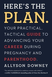 Here's the Plan. - Your Practical, Tactical Guide to Advancing Your Career During Pregnancy and Parenthood ebook by Allyson Downey