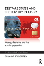 Debtfare States and the Poverty Industry - Money, Discipline and the Surplus Population ebook by Susanne Soederberg