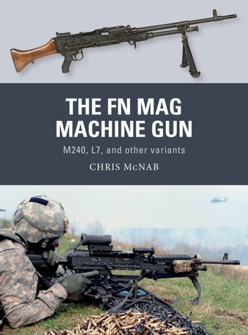 The FN MAG Machine Gun - M240, L7, and other variants ebook by Chris McNab