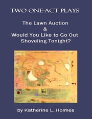 Two One-act Plays: The Lawn Auction & Would You Like to Go Out Shoveling Tonight? ebook by Katherine L. Holmes