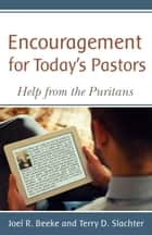 Encouragement for Today's Pastors: Help from the Puritans ebook by Joel R. Beeke, Terry D. Slachter