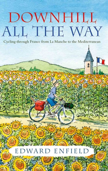 Downhill all the Way: Cycling Through France from La Manche to the Mediterranean ebook by Edward Enfield