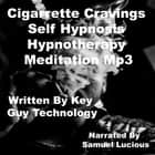 Cigarrette Cravings Self Hypnosis Hypnotherapy Meditation audiobook by Key Guy Technology
