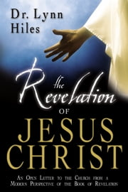 The Revelation of Jesus Christ: An Open Letter to the Churches from a Modern Perspective of the Book of Revelation ebook by Lynn Hiles