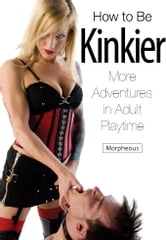 How to Be Kinkier - More Adventures in Adult Playtime ebook by Morpheous