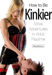 How to Be Kinkier - More Adventures in Adult Playtime ebook by Morpheous,Nina Hartley