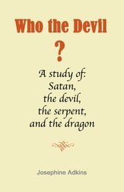 Who the Devil...? - A study of satan, the devil, the serpent and the dragon ebook by Josephine Adkins
