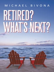 Retired? What's Next? ebook by Michael Bivona