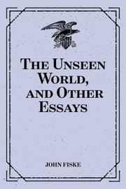 The Unseen World, and Other Essays ebook by John Fiske