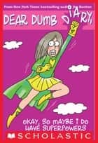 Dear Dumb Diary #11: Okay, So Maybe I Do Have Superpowers ebook by Jim Benton