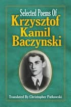 Selected Poems of Krzysztof Kamil Baczynski Translated by Christopher Patkowski ebook by Christopher Patkowski