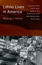 Latino Lives in America - Making It Home ebook by John A. Garcia, Gary M. Segura, Michael Jones-Correa,...