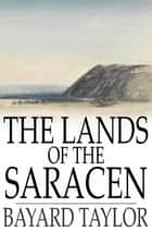 The Lands of the Saracen ebook by Bayard Taylor