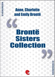 Bronte Sisters Collection: Agnes Grey, Jane Eyre, Wuthering Heights ebook by Emily Brontë,Charlotte Brontë,Anne Brontë