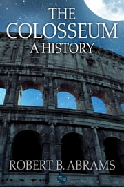 The Colosseum: A History ebook by Robert B. Abrams