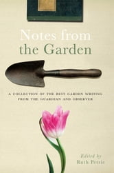 Notes from the Garden: A collection of the best garden writing from the Guardian ebook by Ruth Petrie