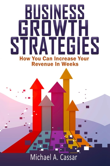 Business Growth Strategies - How You Can Increase Your Revenue In Weeks ebook by Michael A Cassar