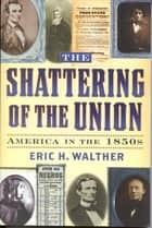 The Shattering of the Union ebook by Eric H. Walther