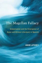 The Magellan Fallacy - Globalization and the Emergence of Asian and African Literature in Spanish ebook by Adam Lifshey