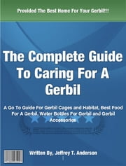 The Complete Guide to Caring For A Gerbil ebook by Jeffrey T. Anderson